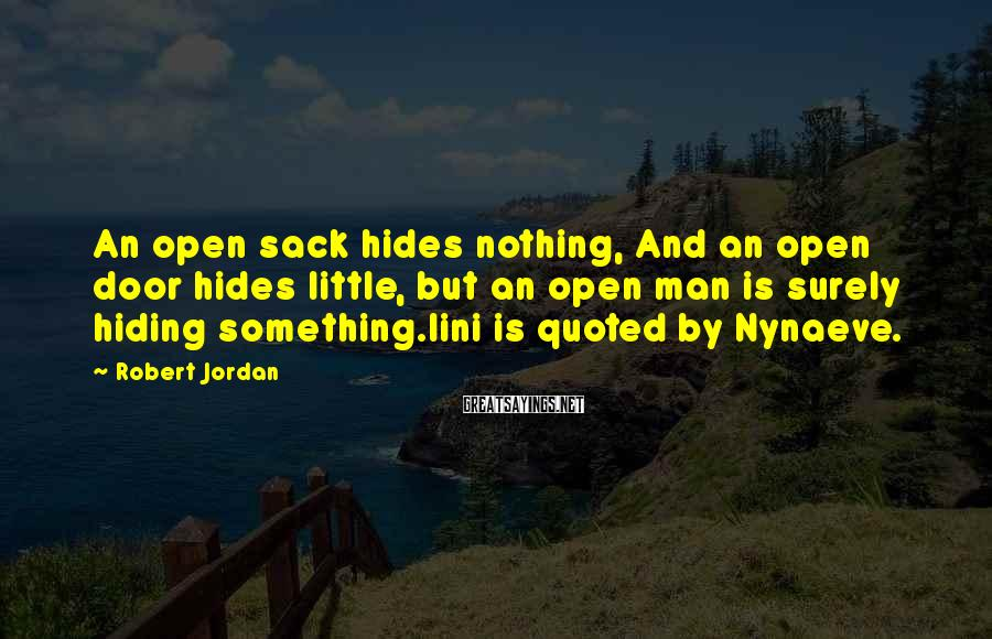 Robert Jordan Sayings: An Open Sack Hides Nothing, And An Open Door Hides Little, But An Open Man Is Surely Hiding Something.lini Is Quoted By Nynaeve.