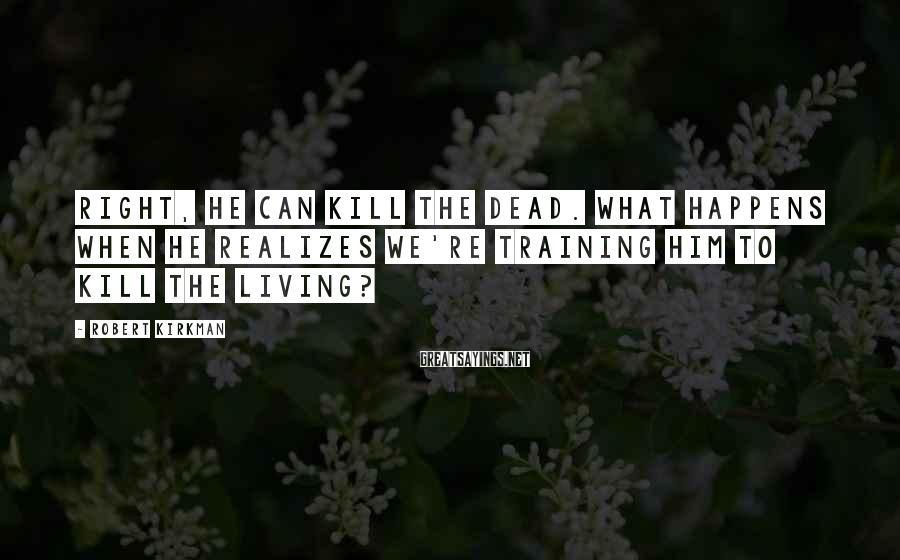 Robert Kirkman Sayings: Right, He Can Kill The Dead. What Happens When He Realizes We're Training Him To Kill The Living?