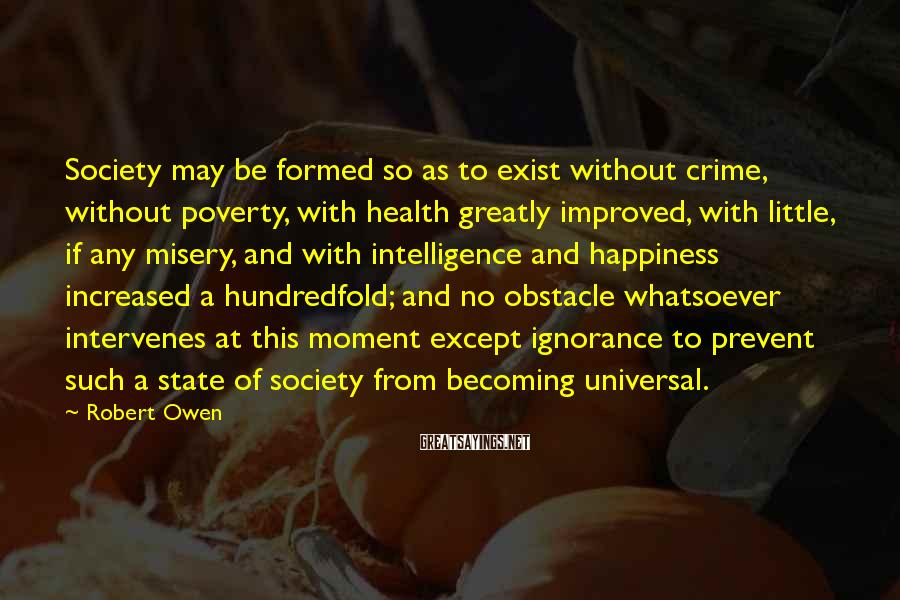 Robert Owen Sayings: Society May Be Formed So As To Exist Without Crime, Without Poverty, With Health Greatly Improved, With Little, If Any Misery, And With Intelligence And Happiness Increased A Hundredfold; And No Obstacle Whatsoever Intervenes At This Moment Except Ignorance To Prevent Such A State Of Society From Becoming Universal.