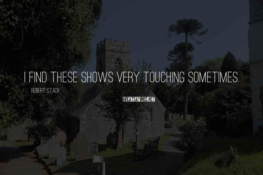 Robert Stack Sayings: I Find These Shows Very Touching Sometimes.