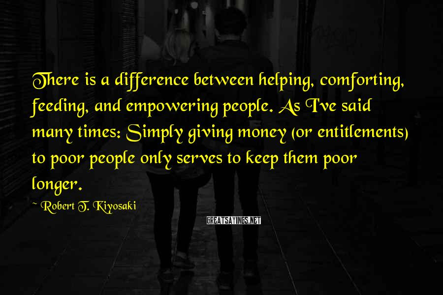 Robert T. Kiyosaki Sayings: There Is A Difference Between Helping, Comforting, Feeding, And Empowering People. As I've Said Many Times: Simply Giving Money (or Entitlements) To Poor People Only Serves To Keep Them Poor Longer.