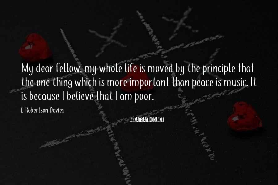 Robertson Davies Sayings: My Dear Fellow, My Whole Life Is Moved By The Principle That The One Thing Which Is More Important Than Peace Is Music. It Is Because I Believe That I Am Poor.