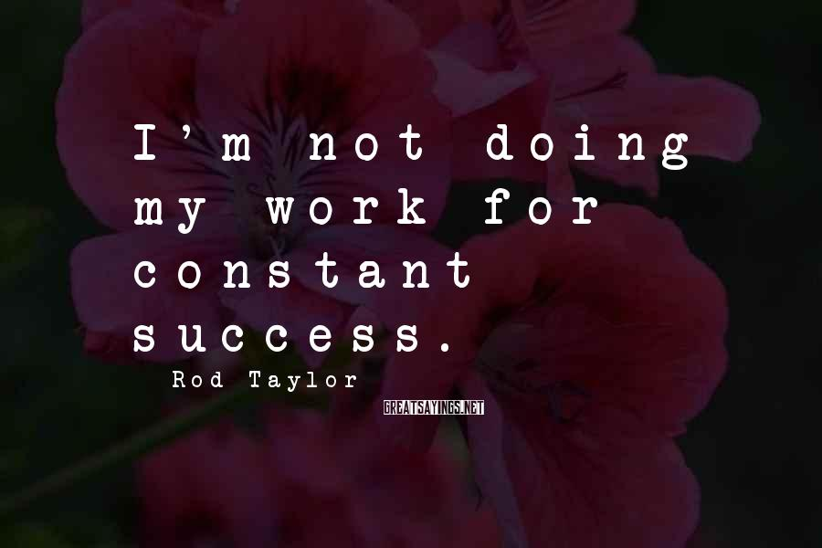 Rod Taylor Sayings: I'm Not Doing My Work For Constant Success.