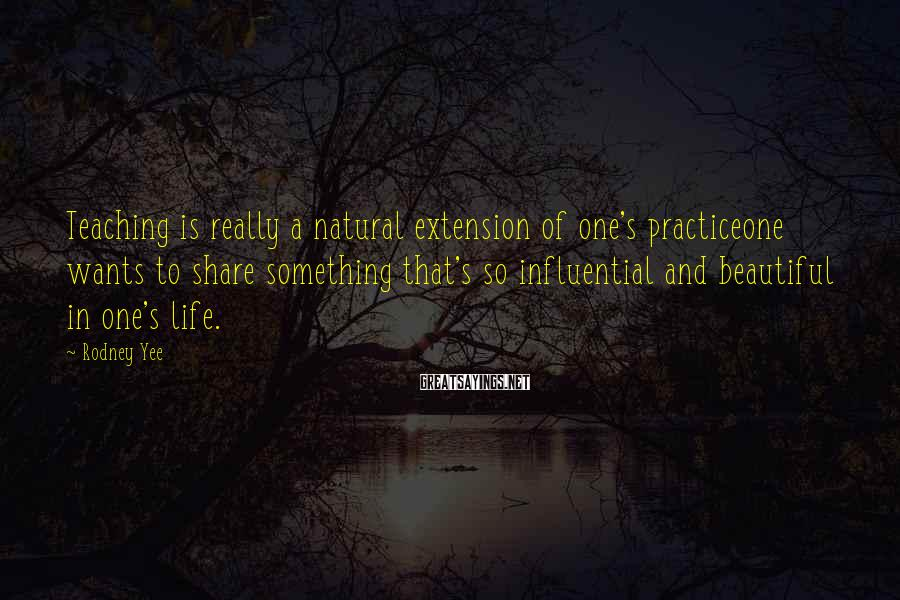 Rodney Yee Sayings: Teaching Is Really A Natural Extension Of One's Practiceone Wants To Share Something That's So Influential And Beautiful In One's Life.