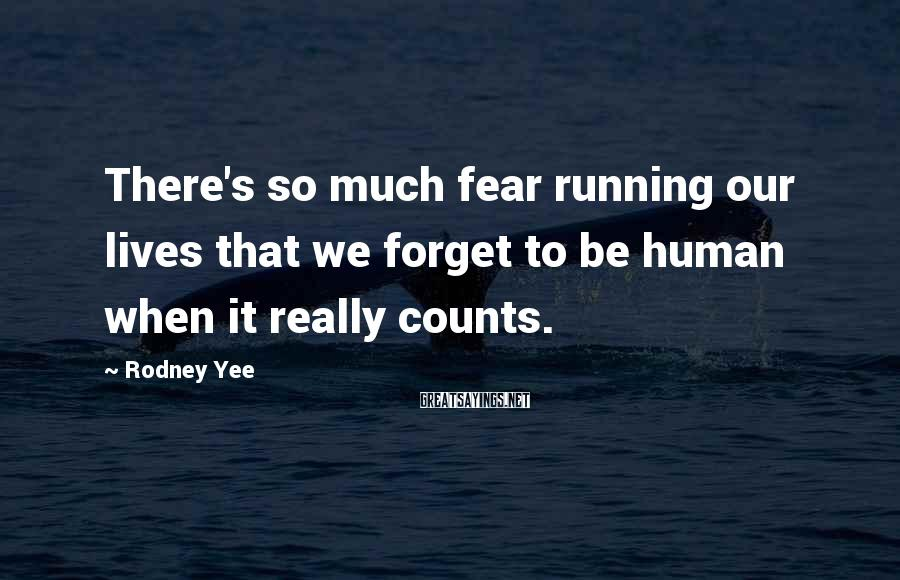 Rodney Yee Sayings: There's So Much Fear Running Our Lives That We Forget To Be Human When It Really Counts.