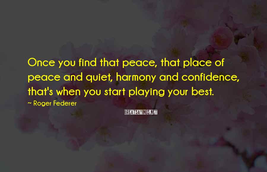 Roger Federer Sayings: Once You Find That Peace, That Place Of Peace And Quiet, Harmony And Confidence, That's When You Start Playing Your Best.