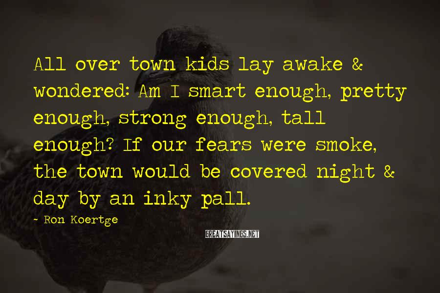 Ron Koertge Sayings: All Over Town Kids Lay Awake & Wondered: Am I Smart Enough, Pretty Enough, Strong Enough, Tall Enough? If Our Fears Were Smoke, The Town Would Be Covered Night & Day By An Inky Pall.