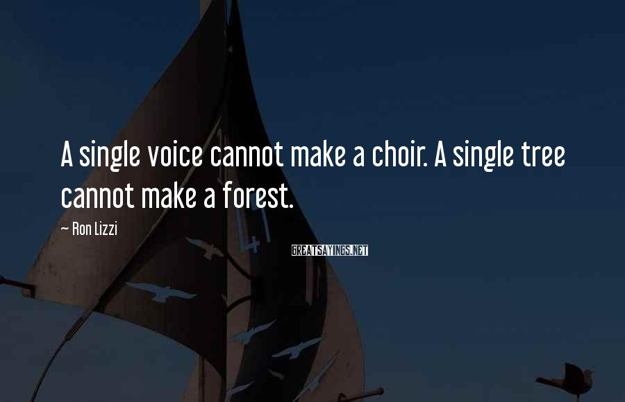 Ron Lizzi Sayings: A Single Voice Cannot Make A Choir. A Single Tree Cannot Make A Forest.