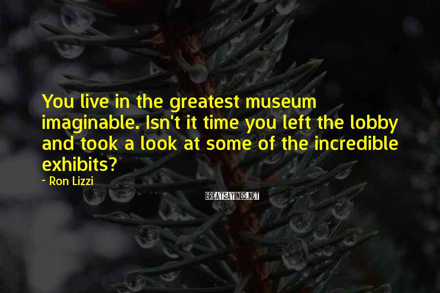 Ron Lizzi Sayings: You Live In The Greatest Museum Imaginable. Isn't It Time You Left The Lobby And Took A Look At Some Of The Incredible Exhibits?
