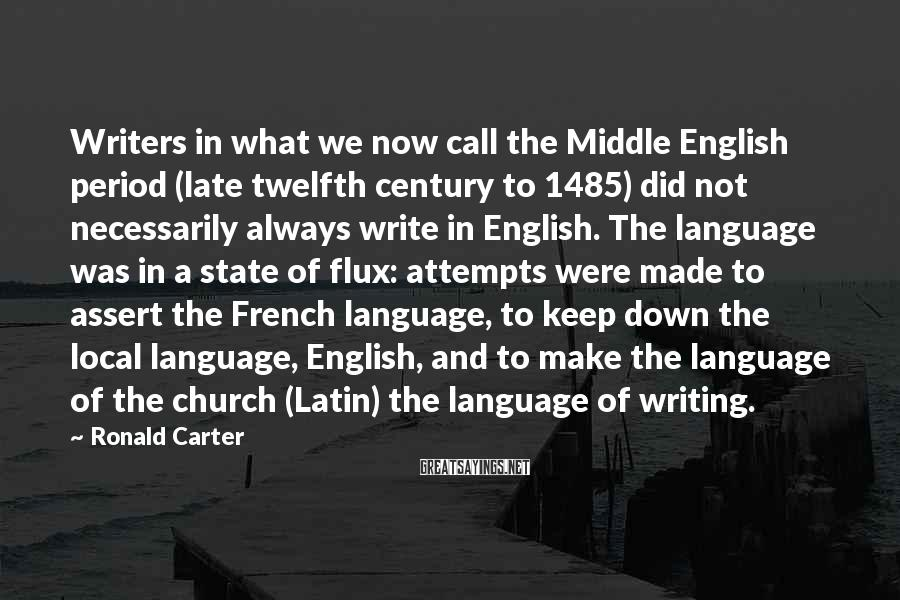 Ronald Carter Sayings: Writers In What We Now Call The Middle English Period (late Twelfth Century To 1485) Did Not Necessarily Always Write In English. The Language Was In A State Of Flux: Attempts Were Made To Assert The French Language, To Keep Down The Local Language, English, And To Make The Language Of The Church (Latin) The Language Of Writing.