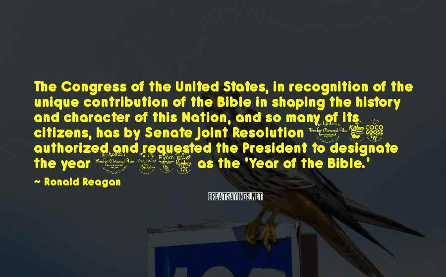 Ronald Reagan Sayings: The Congress Of The United States, In Recognition Of The Unique Contribution Of The Bible In Shaping The History And Character Of This Nation, And So Many Of Its Citizens, Has By Senate Joint Resolution 165 Authorized And Requested The President To Designate The Year 1983 As The 'Year Of The Bible.'