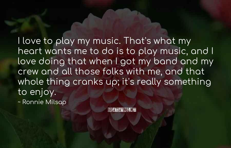 Ronnie Milsap Sayings: I Love To Play My Music. That's What My Heart Wants Me To Do Is To Play Music, And I Love Doing That When I Got My Band And My Crew And All Those Folks With Me, And That Whole Thing Cranks Up; It's Really Something To Enjoy.