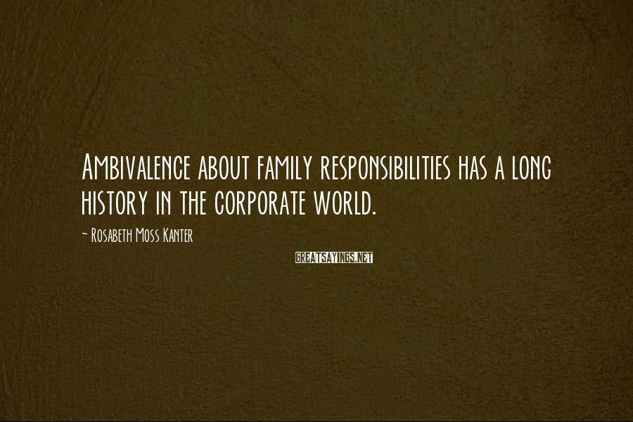 Rosabeth Moss Kanter Sayings: Ambivalence About Family Responsibilities Has A Long History In The Corporate World.