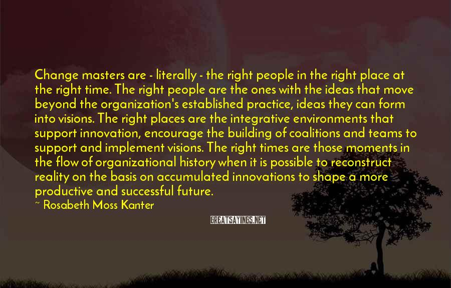 Rosabeth Moss Kanter Sayings: Change Masters Are - Literally - The Right People In The Right Place At The Right Time. The Right People Are The Ones With The Ideas That Move Beyond The Organization's Established Practice, Ideas They Can Form Into Visions. The Right Places Are The Integrative Environments That Support Innovation, Encourage The Building Of Coalitions And Teams To Support And Implement Visions. The Right Times Are Those Moments In The Flow Of Organizational History When It Is Possible To Reconstruct Reality On The Basis On Accumulated Innovations To Shape A More Productive And Successful Future.