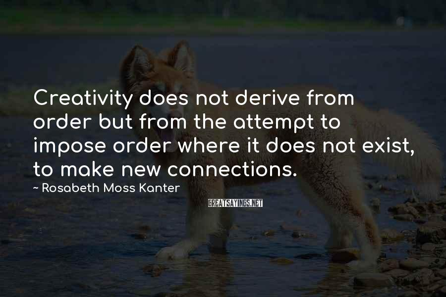 Rosabeth Moss Kanter Sayings: Creativity Does Not Derive From Order But From The Attempt To Impose Order Where It Does Not Exist, To Make New Connections.