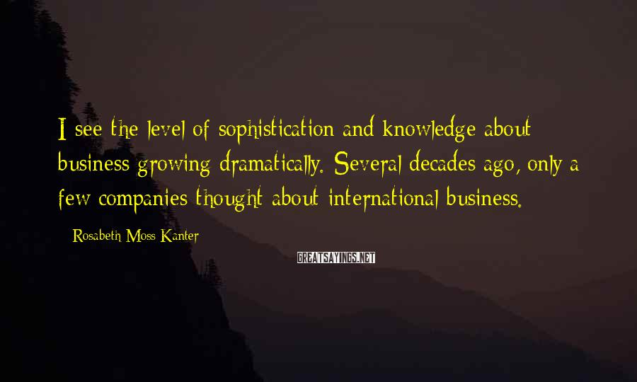 Rosabeth Moss Kanter Sayings: I See The Level Of Sophistication And Knowledge About Business Growing Dramatically. Several Decades Ago, Only A Few Companies Thought About International Business.