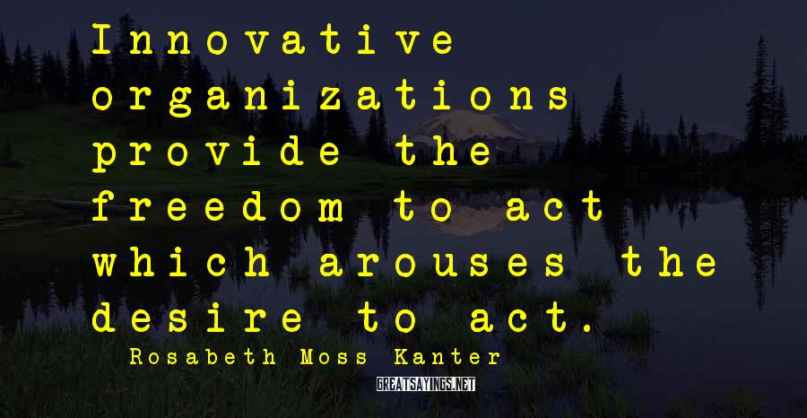 Rosabeth Moss Kanter Sayings: Innovative Organizations Provide The Freedom To Act Which Arouses The Desire To Act.