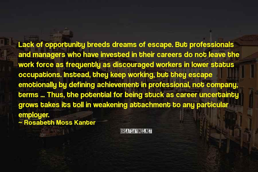 Rosabeth Moss Kanter Sayings: Lack Of Opportunity Breeds Dreams Of Escape. But Professionals And Managers Who Have Invested In Their Careers Do Not Leave The Work Force As Frequently As Discouraged Workers In Lower Status Occupations. Instead, They Keep Working, But They Escape Emotionally By Defining Achievement In Professional, Not Company, Terms ... Thus, The Potential For Being Stuck As Career Uncertainty Grows Takes Its Toll In Weakening Attachment To Any Particular Employer.