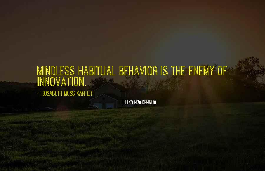 Rosabeth Moss Kanter Sayings: Mindless Habitual Behavior Is The Enemy Of Innovation.
