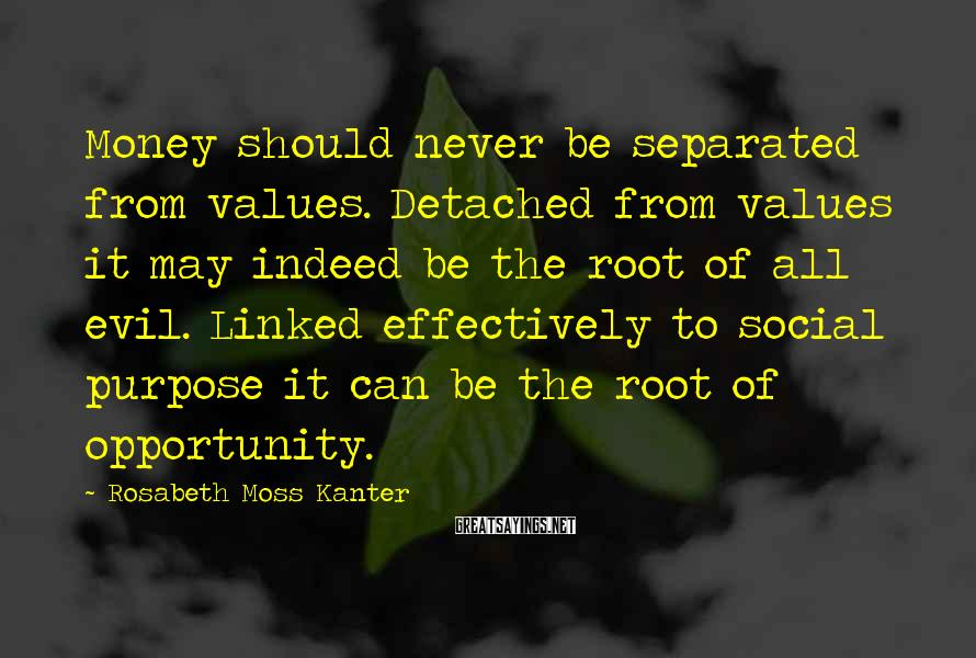 Rosabeth Moss Kanter Sayings: Money Should Never Be Separated From Values. Detached From Values It May Indeed Be The Root Of All Evil. Linked Effectively To Social Purpose It Can Be The Root Of Opportunity.