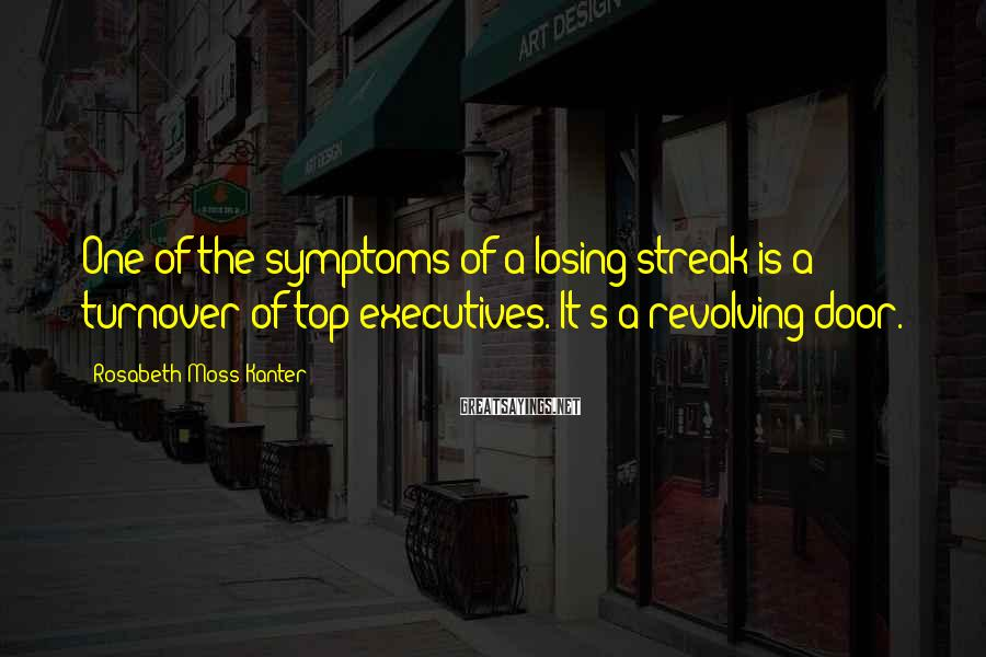 Rosabeth Moss Kanter Sayings: One Of The Symptoms Of A Losing Streak Is A Turnover Of Top Executives. It's A Revolving Door.