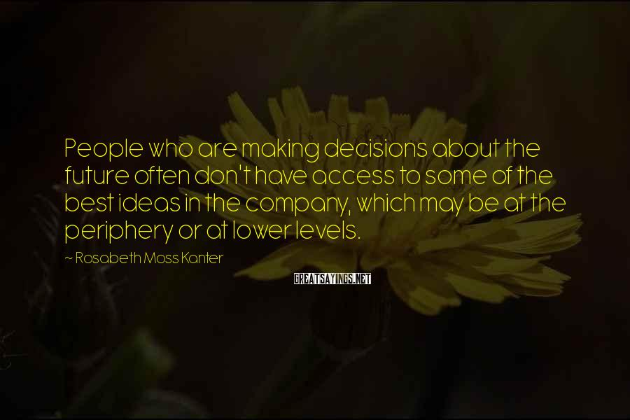 Rosabeth Moss Kanter Sayings: People Who Are Making Decisions About The Future Often Don't Have Access To Some Of The Best Ideas In The Company, Which May Be At The Periphery Or At Lower Levels.