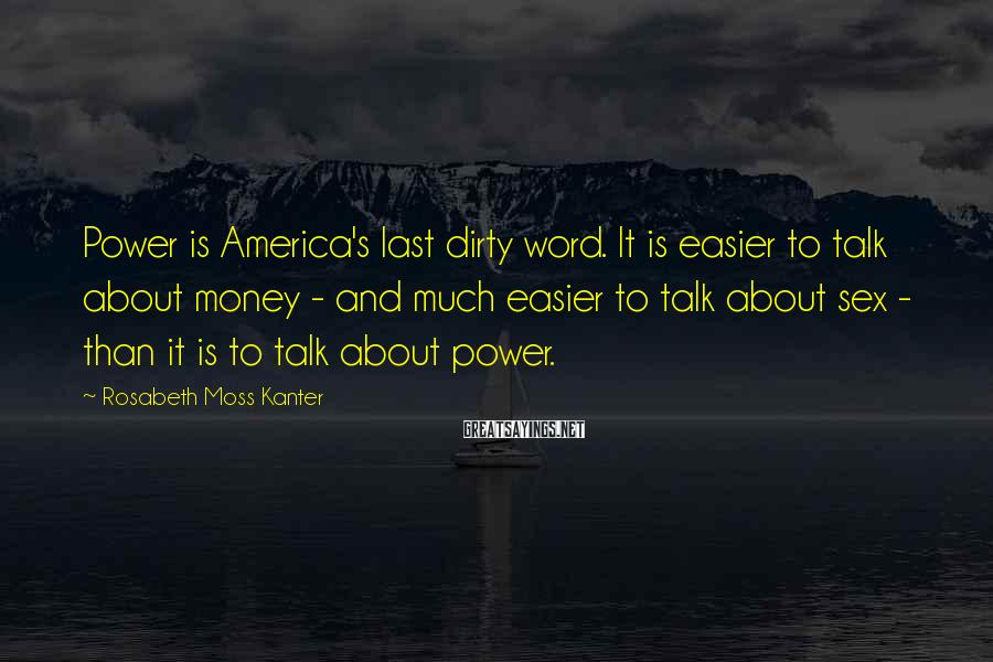 Rosabeth Moss Kanter Sayings: Power Is America's Last Dirty Word. It Is Easier To Talk About Money - And Much Easier To Talk About Sex - Than It Is To Talk About Power.