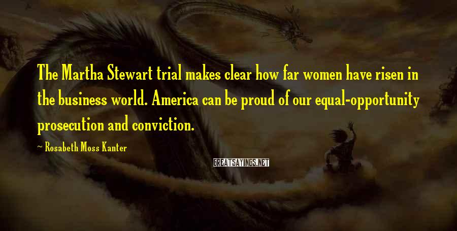 Rosabeth Moss Kanter Sayings: The Martha Stewart Trial Makes Clear How Far Women Have Risen In The Business World. America Can Be Proud Of Our Equal-opportunity Prosecution And Conviction.