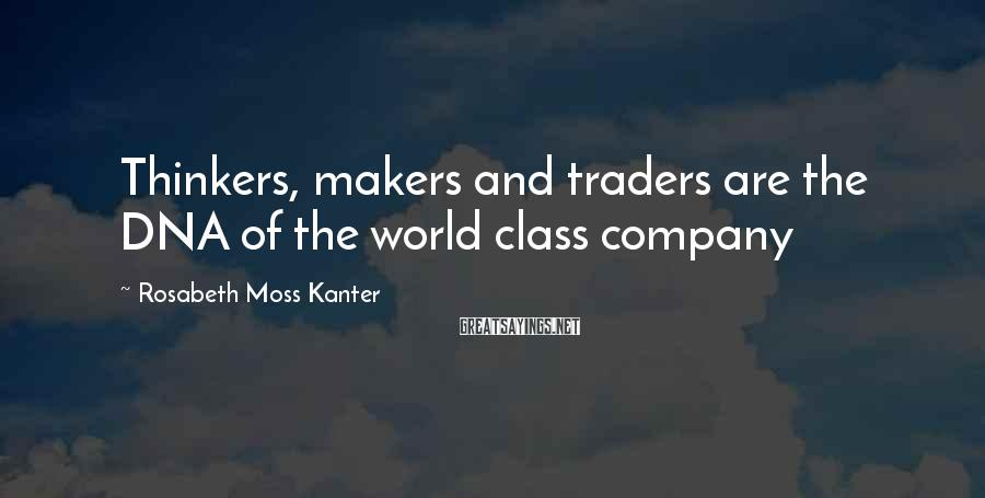 Rosabeth Moss Kanter Sayings: Thinkers, Makers And Traders Are The DNA Of The World Class Company