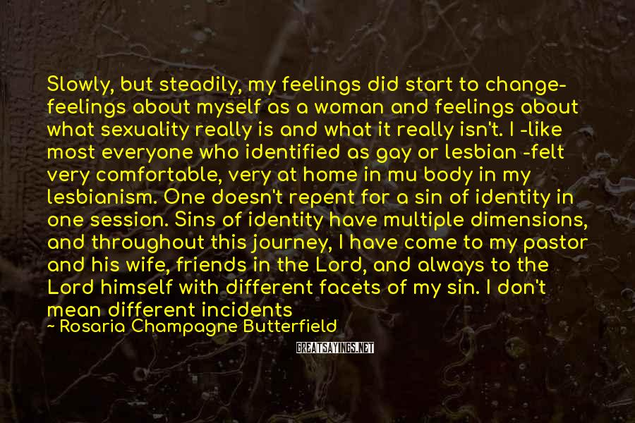 Rosaria Champagne Butterfield Sayings: Slowly, But Steadily, My Feelings Did Start To Change- Feelings About Myself As A Woman And Feelings About What Sexuality Really Is And What It Really Isn't. I -like Most Everyone Who Identified As Gay Or Lesbian -felt Very Comfortable, Very At Home In Mu Body In My Lesbianism. One Doesn't Repent For A Sin Of Identity In One Session. Sins Of Identity Have Multiple Dimensions, And Throughout This Journey, I Have Come To My Pastor And His Wife, Friends In The Lord, And Always To The Lord Himself With Different Facets Of My Sin. I Don't Mean Different Incidents Or Examples Of The Same Sin, But Different Facets Of Sin -how Pride, For Example, Informed My Decision-making, Or How My Unwillingness To Forgive Others Had Landlocked My Heart In Bitterness. I Have Walked This Journey With Help. There Is No Other Way To Do It I Still Walk This Journey With Help.
