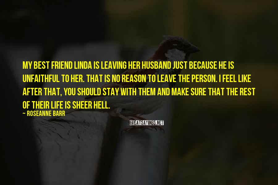 Roseanne Barr Sayings: My Best Friend Linda Is Leaving Her Husband Just Because He Is Unfaithful To Her. That Is No Reason To Leave The Person. I Feel Like After That, You Should Stay With Them And Make Sure That The Rest Of Their Life Is Sheer Hell.