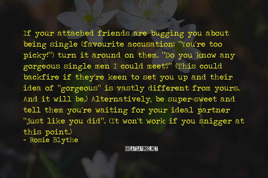 """Rosie Blythe Sayings: If Your Attached Friends Are Bugging You About Being Single (favourite Accusation: """"You're Too Picky!"""") Turn It Around On Them. """"Do You Know Any Gorgeous Single Men I Could Meet?"""" (This Could Backfire If They're Keen To Set You Up And Their Idea Of """"gorgeous"""" Is Vastly Different From Yours. And It Will Be.) Alternatively, Be Super-sweet And Tell Them You're Waiting For Your Ideal Partner """"just Like You Did"""". (It Won't Work If You Snigger At This Point.)"""