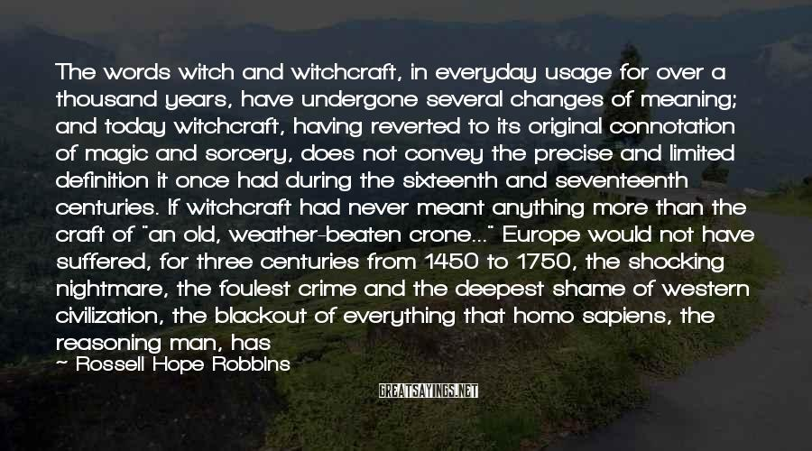 """Rossell Hope Robbins Sayings: The Words Witch And Witchcraft, In Everyday Usage For Over A Thousand Years, Have Undergone Several Changes Of Meaning; And Today Witchcraft, Having Reverted To Its Original Connotation Of Magic And Sorcery, Does Not Convey The Precise And Limited Definition It Once Had During The Sixteenth And Seventeenth Centuries. If Witchcraft Had Never Meant Anything More Than The Craft Of """"an Old, Weather-beaten Crone..."""" Europe Would Not Have Suffered, For Three Centuries From 1450 To 1750, The Shocking Nightmare, The Foulest Crime And The Deepest Shame Of Western Civilization, The Blackout Of Everything That Homo Sapiens, The Reasoning Man, Has Ever Upheld. This Book Is About That Shame...degradation Stifled Decency, The Filthiest Passions Masqueraded Under The Cover Of Religion, And Man's Intellect Was Subverted To Condone Bestialities That Even Swift's Yahoos Would Blush.Never Were So Many Wrong, So Long..."""