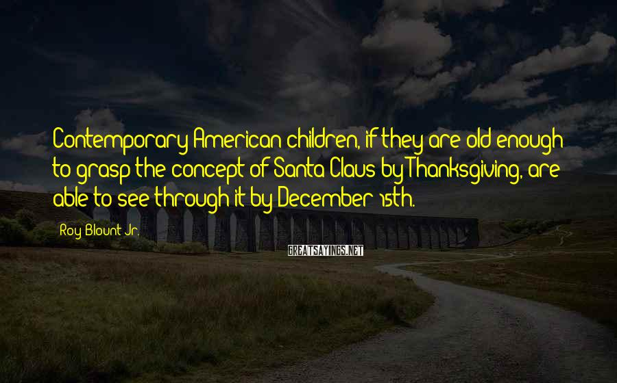 Roy Blount Jr. Sayings: Contemporary American Children, If They Are Old Enough To Grasp The Concept Of Santa Claus By Thanksgiving, Are Able To See Through It By December 15th.