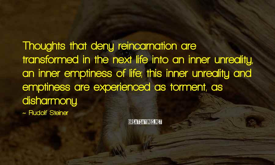Rudolf Steiner Sayings: Thoughts That Deny Reincarnation Are Transformed In The Next Life Into An Inner Unreality, An Inner Emptiness Of Life; This Inner Unreality And Emptiness Are Experienced As Torment, As Disharmony.