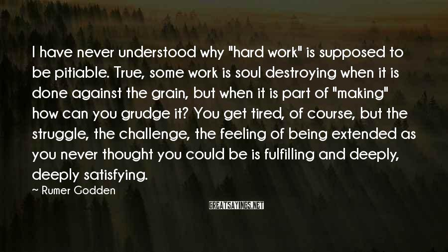 "Rumer Godden Sayings: I Have Never Understood Why ""hard Work"" Is Supposed To Be Pitiable. True, Some Work Is Soul Destroying When It Is Done Against The Grain, But When It Is Part Of ""making"" How Can You Grudge It? You Get Tired, Of Course, But The Struggle, The Challenge, The Feeling Of Being Extended As You Never Thought You Could Be Is Fulfilling And Deeply, Deeply Satisfying."