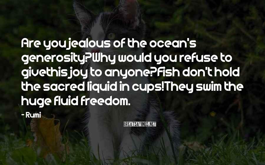 Rumi Sayings: Are You Jealous Of The Ocean's Generosity?Why Would You Refuse To Givethis Joy To Anyone?Fish Don't Hold The Sacred Liquid In Cups!They Swim The Huge Fluid Freedom.