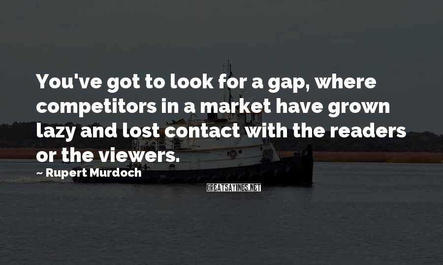 Rupert Murdoch Sayings: You've Got To Look For A Gap, Where Competitors In A Market Have Grown Lazy And Lost Contact With The Readers Or The Viewers.