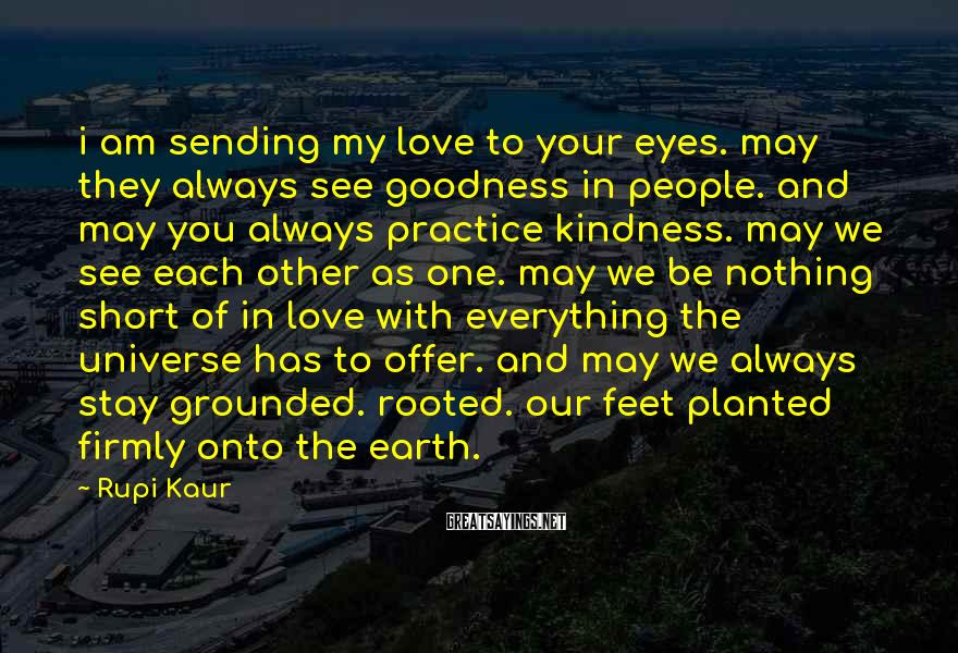 Rupi Kaur Sayings: I Am Sending My Love To Your Eyes. May They Always See Goodness In People. And May You Always Practice Kindness. May We See Each Other As One. May We Be Nothing Short Of In Love With Everything The Universe Has To Offer. And May We Always Stay Grounded. Rooted. Our Feet Planted Firmly Onto The Earth.