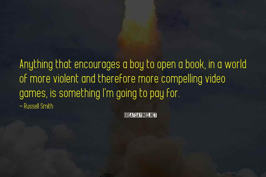 Russell Smith Sayings: Anything That Encourages A Boy To Open A Book, In A World Of More Violent And Therefore More Compelling Video Games, Is Something I'm Going To Pay For.