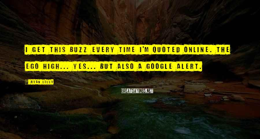 Ryan Lilly Sayings: I Get This Buzz Every Time I'm Quoted Online. The Ego High... Yes... But Also A Google Alert.