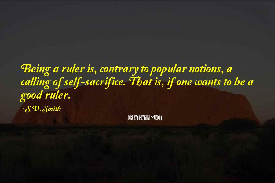 S.D. Smith Sayings: Being A Ruler Is, Contrary To Popular Notions, A Calling Of Self-sacrifice. That Is, If One Wants To Be A Good Ruler.