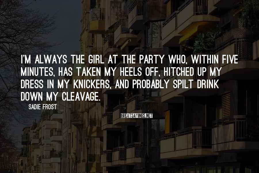 Sadie Frost Sayings: I'm Always The Girl At The Party Who, Within Five Minutes, Has Taken My Heels Off, Hitched Up My Dress In My Knickers, And Probably Spilt Drink Down My Cleavage.