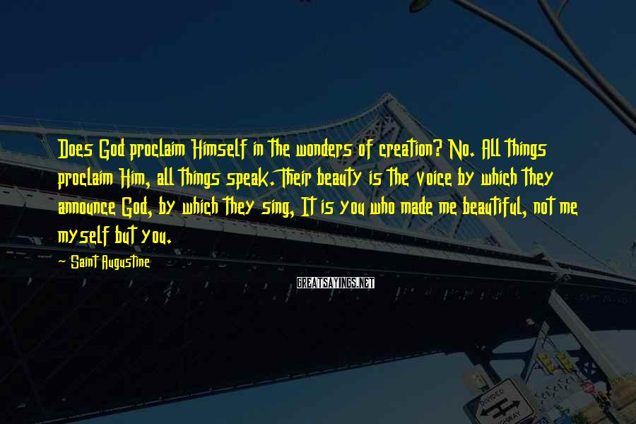 Saint Augustine Sayings: Does God Proclaim Himself In The Wonders Of Creation? No. All Things Proclaim Him, All Things Speak. Their Beauty Is The Voice By Which They Announce God, By Which They Sing, It Is You Who Made Me Beautiful, Not Me Myself But You.