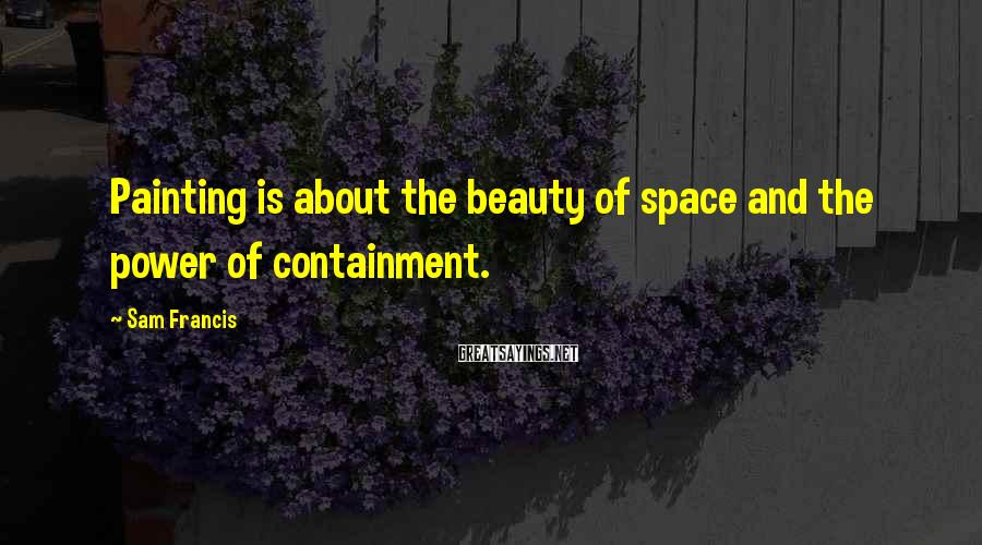 Sam Francis Sayings: Painting Is About The Beauty Of Space And The Power Of Containment.