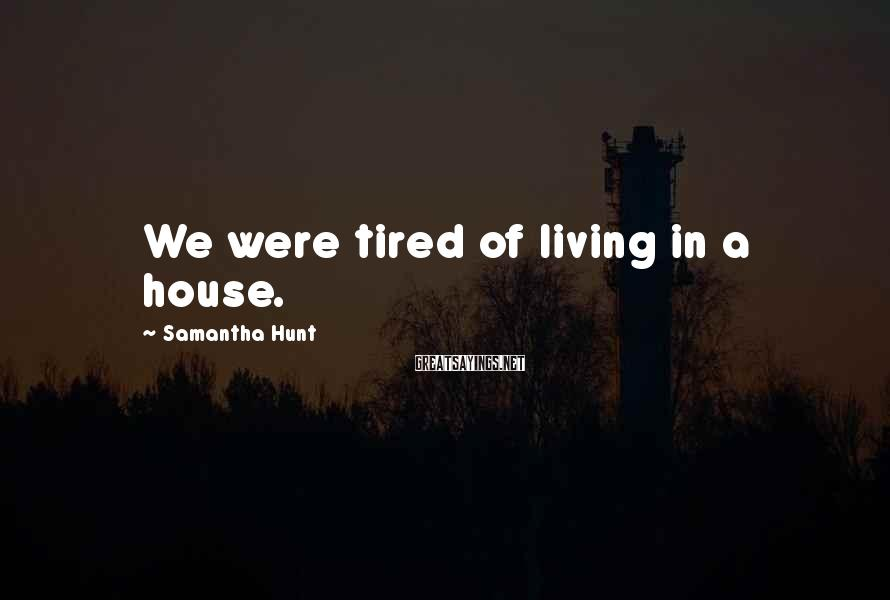 Samantha Hunt Sayings: We Were Tired Of Living In A House.