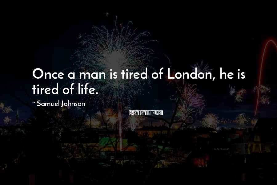 Samuel Johnson Sayings: Once A Man Is Tired Of London, He Is Tired Of Life.