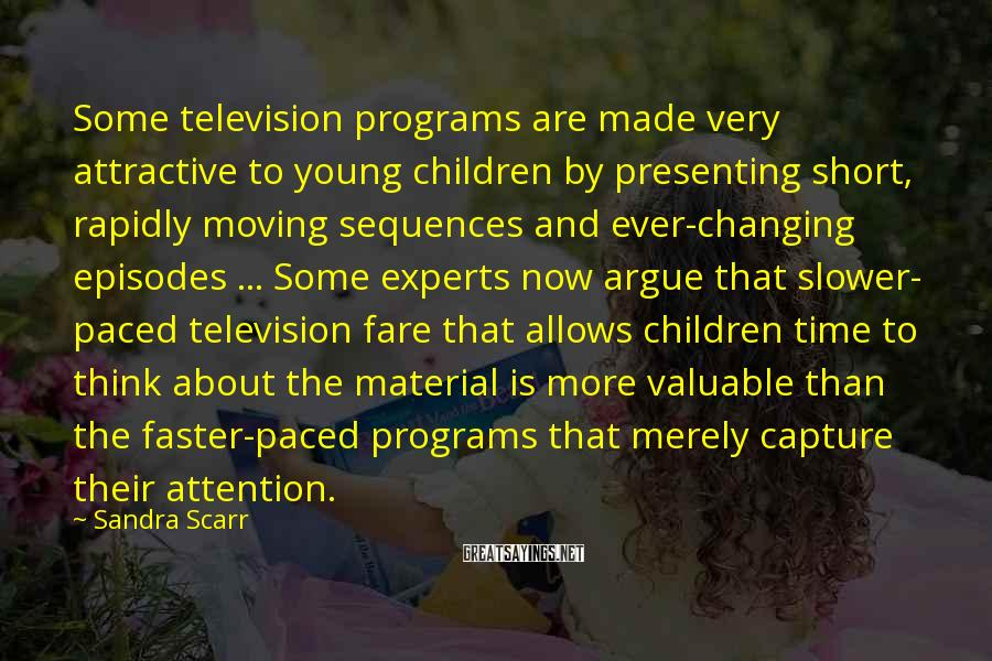 Sandra Scarr Sayings: Some Television Programs Are Made Very Attractive To Young Children By Presenting Short, Rapidly Moving Sequences And Ever-changing Episodes ... Some Experts Now Argue That Slower- Paced Television Fare That Allows Children Time To Think About The Material Is More Valuable Than The Faster-paced Programs That Merely Capture Their Attention.