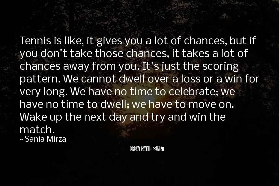 Sania Mirza Sayings: Tennis Is Like, It Gives You A Lot Of Chances, But If You Don't Take Those Chances, It Takes A Lot Of Chances Away From You. It's Just The Scoring Pattern. We Cannot Dwell Over A Loss Or A Win For Very Long. We Have No Time To Celebrate; We Have No Time To Dwell; We Have To Move On. Wake Up The Next Day And Try And Win The Match.