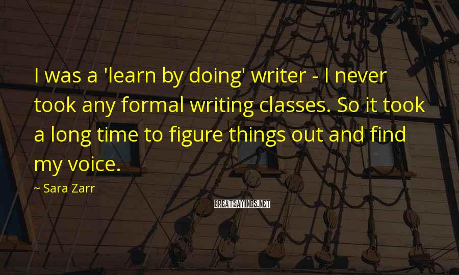 Sara Zarr Sayings: I Was A 'learn By Doing' Writer - I Never Took Any Formal Writing Classes. So It Took A Long Time To Figure Things Out And Find My Voice.